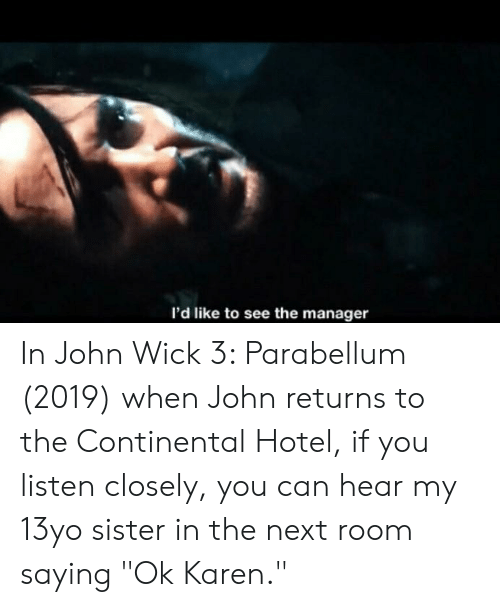 """13Yo: I'd like to see the manager In John Wick 3: Parabellum (2019) when John returns to the Continental Hotel, if you listen closely, you can hear my 13yo sister in the next room saying """"Ok Karen."""""""