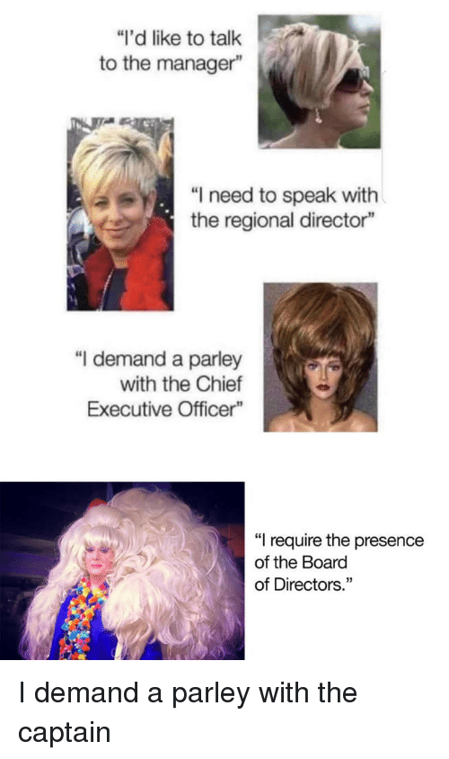 """Board, Speak, and Board of Directors: """"I'd like to talk  to the manager""""  """"I need to speak with  the regional director""""  """"I demand a parley  with the Chief  Executive Officer""""  """"I require the presence  of the Board  of Directors."""" I demand a parley with the captain"""