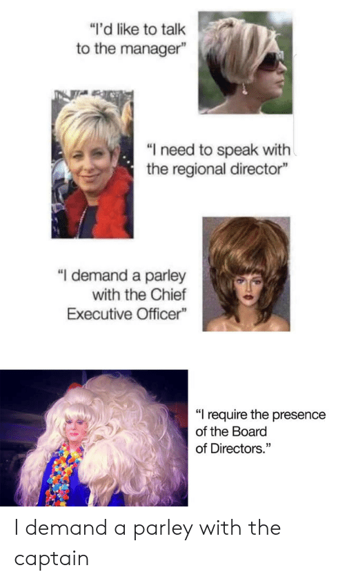 """The Captain: """"I'd like to talk  to the manager""""  """"I need to speak with  the regional director""""  """"I demand a parley  with the Chief  Executive Officer""""  """"I require the presence  of the Board  of Directors."""" I demand a parley with the captain"""