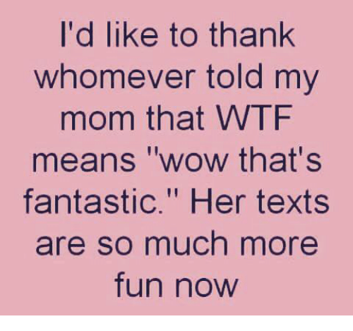 """Dank, Wow, and Wtf: I'd like to thank  whomever told my  mom that WTF  means """"wow that's  fantastic."""" Her texts  re so much more  fun now"""