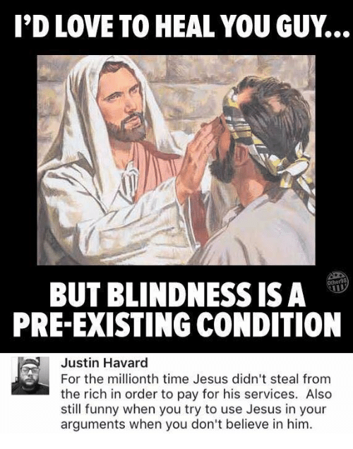 Funny, Jesus, and Love: I'D LOVE TO HEAL YOU GUY.  her98  BUT BLINDNESS ISA  PRE-EXISTING CONDITION  Justin Havard  For the millionth time Jesus didn't steal from  the rich in order to pay for his services. Also  still funny when you try to use Jesus in your  arguments when you don't believe in him.