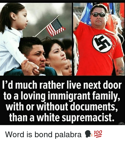 Family, Memes, and Live: I'd much rather live next door  to a loving immigrant family,  with or without documents,  than a white supremacist. Word is bond palabra 🗣💯
