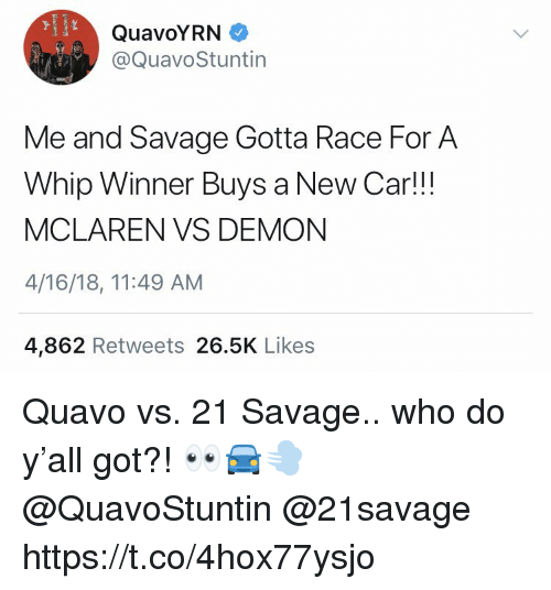 Quavo, Savage, and Whip: ID  QuavoYRN  @QuavoStuntin  Me and Savage Gotta Race For A  Whip Winner Buys a New Car!!!  MCLAREN VS DEMON  4/16/18, 11:49 AM  4,862 Retweets 26.5K Likes Quavo vs. 21 Savage.. who do y'all got?! 👀🚘💨 @QuavoStuntin @21savage https://t.co/4hox77ysjo