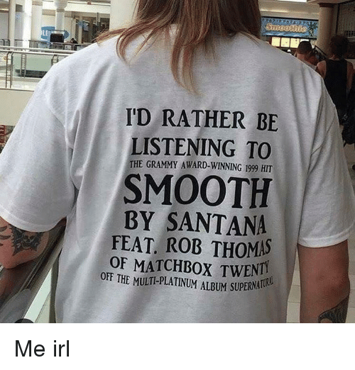 Smooth, Grammy, and Grammy Award: I'D RATHER BE  LISTENING TO  THE GRAMMY AWARD-WINNING 1999 HIT  SMOOTH  BY SANTANA  FEAT ROB THOMAS  OF MATCHBOX TWENTI  OFF THE MULTI-PLATINUM ALBUM SUPERNA Me irl