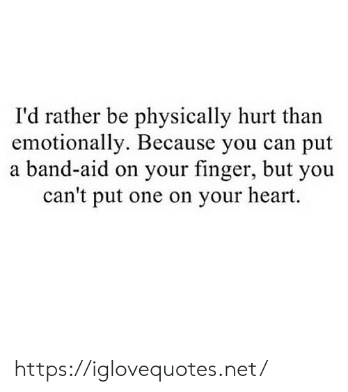 Heart, Band, and Net: I'd rather be physically hurt than  emotionally. Because you can put  a band-aid on your finger, but you  can't put one on your heart. https://iglovequotes.net/