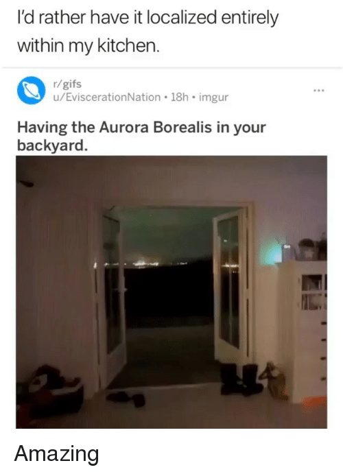 Memes, Gifs, and Imgur: I'd rather have it localized entirely  within my kitchen  r/gifs  u/EviscerationNation 18h imgur  Having the Aurora Borealis in your  backyard. Amazing