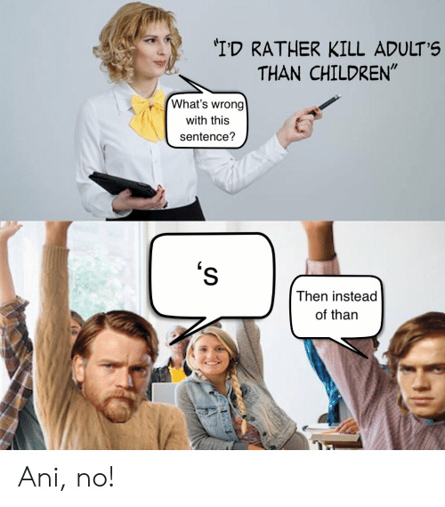 """Children, Whats, and This: 'I'D RATHER KILL ADULT'S  THAN CHILDREN""""  What's wrong  with this  sentence?  's  Then instead  of than Ani, no!"""