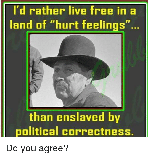 "Memes, Free, and Live: I'd rather live free in a  land of ""hurt feelings""..  than enslaved by  political correctness. Do you agree?"