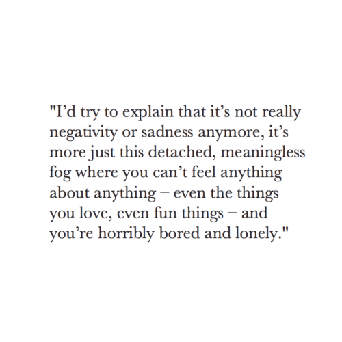 """fog: """"I'd try to explain that it's not really  negativity or sadness anymore, it's  more just this detached, meaningless  fog where you can't feel anything  about anything - even the things  you love, even fun things - and  vou're horribly bored and lonely."""""""