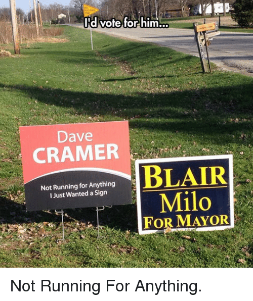 Running, Wanted, and Him: I'd vote for him  Dave  CRAMER  Not Running for Anything  I Just Wanted a Sign  Milo  FOR MAYOR <p>Not Running For Anything.</p>