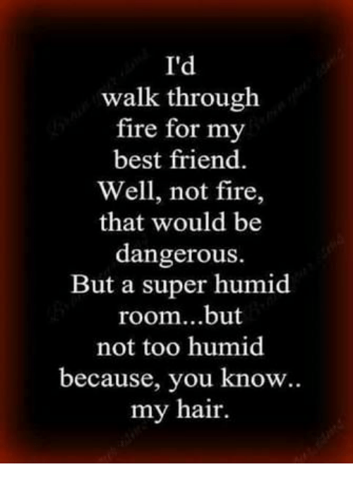 Best Friend, Fire, and Best: I'd  walk through  fire for my  best friend.  Well, not fire,  that would be  dangerous.  But a super humid  room...but  not too humid  because, you know.  my hair.