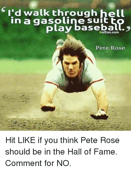 Baseballisms: I'd walk through hell  in a gasoline suit  play baseball.  Pete Rose Hit LlKE if you think Pete Rose should be in the Hall of Fame.  Comment for NO.