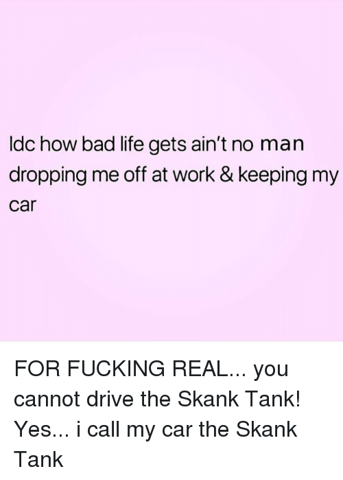 Bad, Fucking, and Life: Idc how bad life gets ain't no man  dropping me off at work & keeping my  car FOR FUCKING REAL... you cannot drive the Skank Tank! Yes... i call my car the Skank Tank