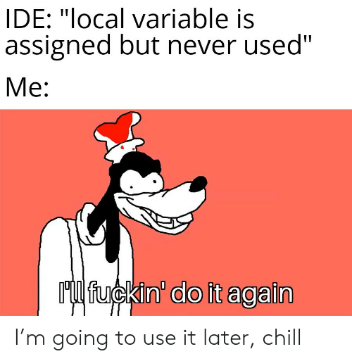 "Chill, Do It Again, and Never: IDE: ""local variable is  assigned but never used""  Me:  Ml fuckin' do it again I'm going to use it later, chill"