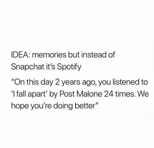 """Post Malone: IDEA: memories but instead of  Snapchat it's Spotify  """"On this day 2 years ago, you listened to  'I fall apart' by Post Malone 24 times. We  hope you're doing better"""""""