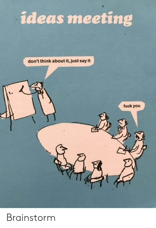 Fuck You, Say It, and Fuck: ideas meeting  don't think about it, just say it  fuck you Brainstorm