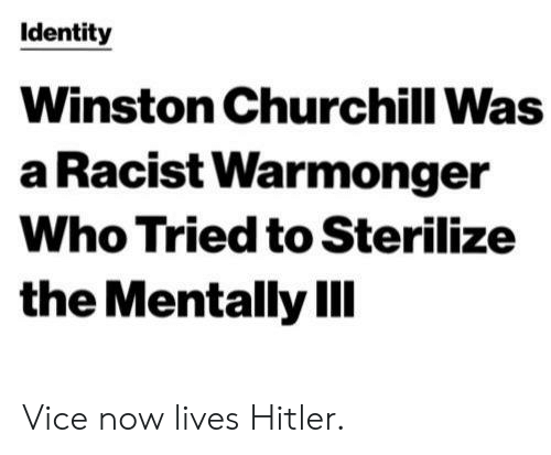 Tumblr, Hitler, and Racist: Identity  Winston Churchill Was  a Racist Warmonger  Who Tried to Sterilize  the Mentally IIl Vice now lives Hitler.