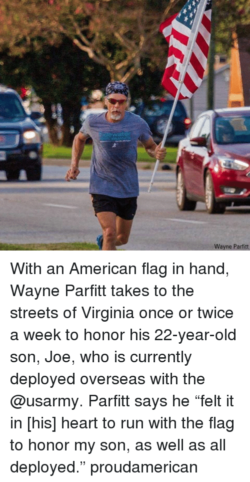 "Memes, Run, and Streets: idewater  Wayne Parfitt With an American flag in hand, Wayne Parfitt takes to the streets of Virginia once or twice a week to honor his 22-year-old son, Joe, who is currently deployed overseas with the @usarmy. Parfitt says he ""felt it in [his] heart to run with the flag to honor my son, as well as all deployed."" proudamerican"