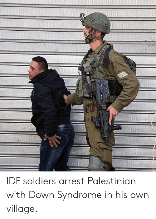 Soldiers, Down Syndrome, and Down: IDF soldiers arrest Palestinian with Down Syndrome in his own village.