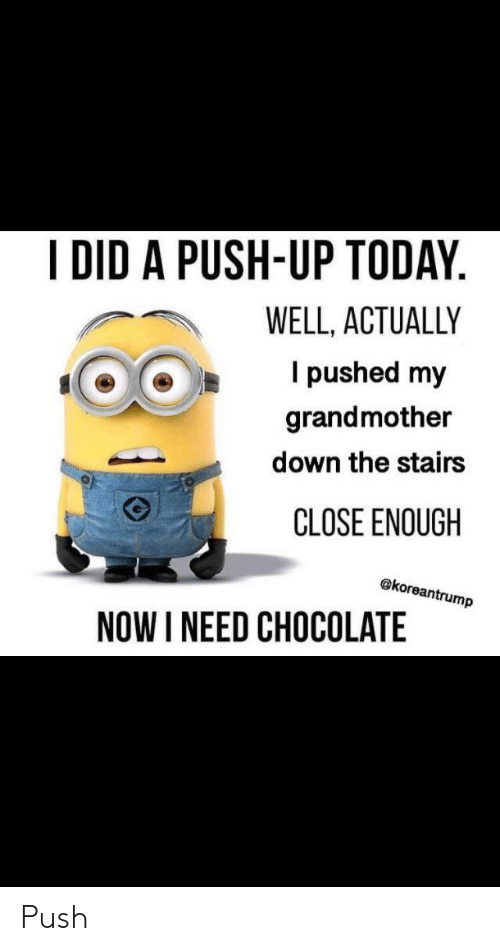 Chocolate, Today, and Push: IDID A PUSH-UP TODAY  WELL, ACTUALLY  I pushed my  grandmother  down the stairs  CLOSE ENOUGH  @koreantrump  NOW I NEED CHOCOLATE Push
