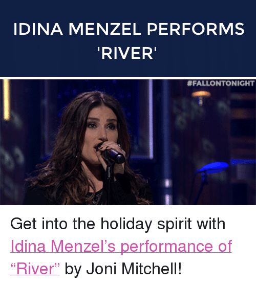 """Joni: IDINA MENZEL PERFORMS  RIVER   <p>Get into the holiday spirit with <a href=""""http://www.nbc.com/the-tonight-show/segments/92986"""" target=""""_blank"""">Idina Menzel&rsquo;s performance of &ldquo;River&rdquo;</a> by Joni Mitchell!</p>"""