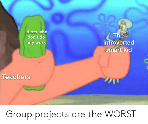 The Worst, Work, and Who: Idiots who  The  introverted  smart kid  don't do  any work  Teachers Group projects are the WORST