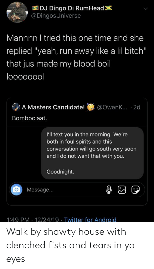 """lil bitch: IDJ Dingo Di RumHeadX  @DingosUniverse  Mannnn I tried this one time and she  replied """"yeah, run away like a lil bitch""""  that jus made my blood boil  looo0oool  A Masters Candidate!  @OwenK... · 2d  Bomboclaat.  I'll text you in the morning. We're  both in foul spirits and this  conversation will go south very soon  and I do not want that with you.  Goodnight.  Message...  1:49 PM · 12/24/19 · Twitter for Android  (:) Walk by shawty house with clenched fists and tears in yo eyes"""