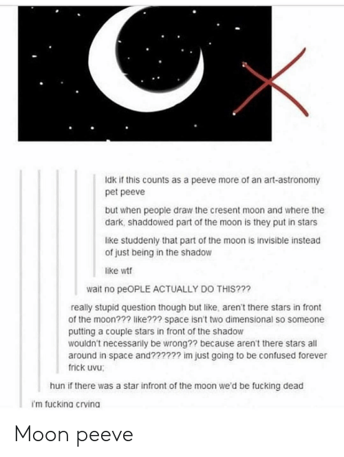 Confused, Frick, and Fucking: Idk if this counts as a peeve more of an art-astronomy  pet peeve  but when people draw the cresent moon and where the  dark, shaddowed part of the moon is they put in stars  like studdenly that part of the moon is invisible instead  of just being in the shadow  like wt  wait no peOPLE ACTUALLY DO THIS???  really stupid question though but like, aren't there stars in front  of the moon??? like??? space isn't two dimensional so someone  putting a couple stars in front of the shadow  wouldn't necessarily be wrong?? because aren't there stars all  around in space and?????? im just going to be confused forever  frick uvu;  hun if there was a star infront of the moon we'd be fucking dead  i'm fuckina crvina Moon peeve
