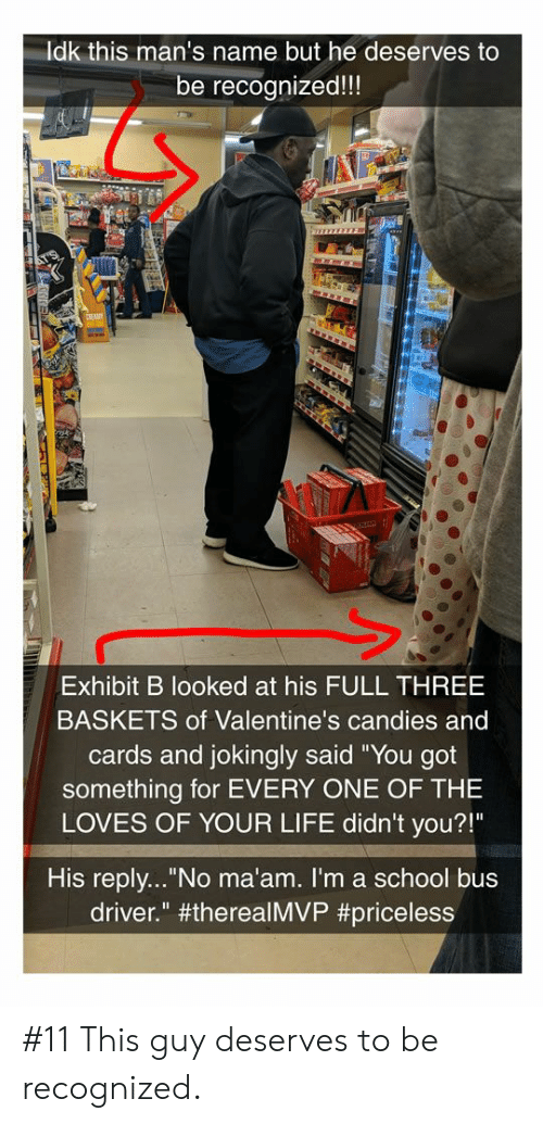 "Life, School, and Got: Idk this man's name but he deserves to  be recognized!!!  Exhibit B looked at his FULL THREE  BASKETS of Valentine's candies and  cards and jokingly said ""You got  something for EVERY ONE OF THE  LOVES OF YOUR LIFE didn't you?!""  His reply... No ma'am. I'm a school bus  driver."" #11 This guy deserves to be recognized."