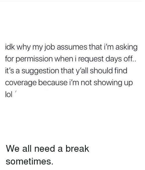Dank, Lol, and Break: idk why my job assumes that i'm asking  for permission wheni request days off..  it's a suggestion that y'all should find  coverage because i'm not showing up  lol We all need a break sometimes.