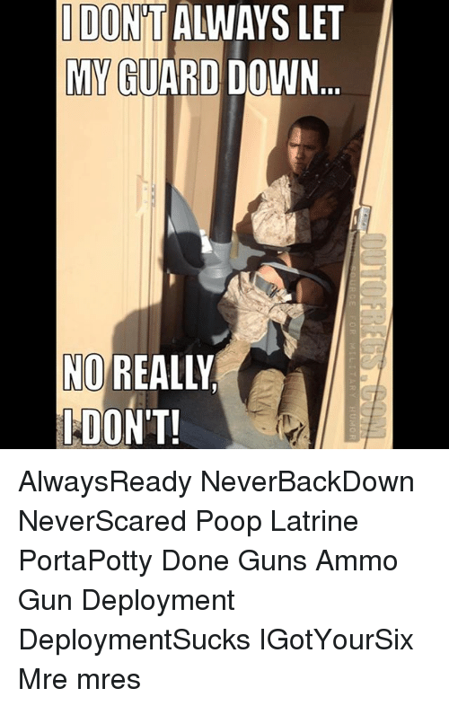 Guns, Memes, and Poop: IDONT ALWAYS LET  MY  GUARDDOWN  NOREALLY  PDON'T!  AR  AT  O-D AlwaysReady NeverBackDown NeverScared Poop Latrine PortaPotty Done Guns Ammo Gun Deployment DeploymentSucks IGotYourSix Mre mres