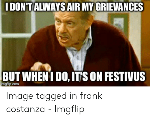 Image, Tagged, and Festivus: IDON'T ALWAYSAIR MY GRIEVANCES  BUT WHEN I DO, ITjS ON FESTIVUS  mgflip.com Image tagged in frank costanza - Imgflip