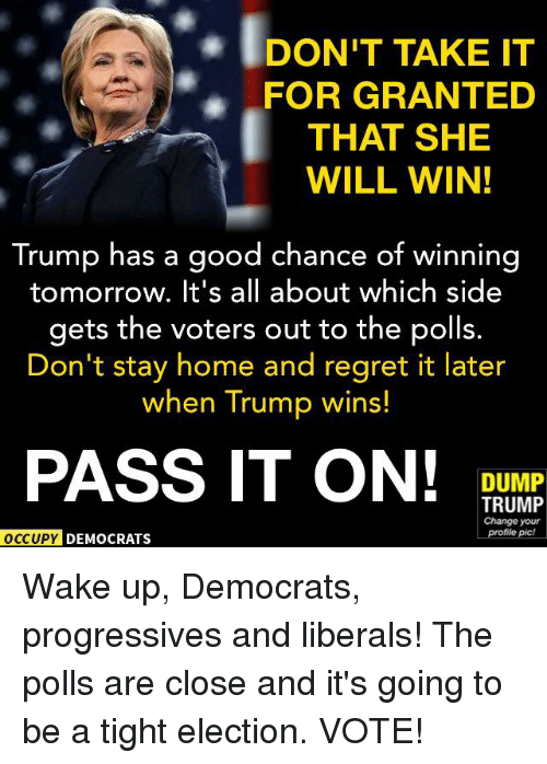 Memes, Regret, and Progressive: IDONT TAKE IT  FOR GRANTED  THAT SHE  WILL WIN!  Trump has a good chance of winning  tomorrow. It's all about which side  gets the voters out to the polls.  Don't stay home and regret it later  when Trump wins!  PASS IT ON!  DUMP  TRUMP  Change your  profile pic!  OCCUPY DEMOCRATS Wake up, Democrats, progressives and liberals! The polls are close and it's going to be a tight election. VOTE!