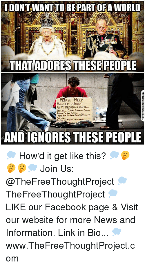 Facebook, Memes, and News: IDON'T WANT TO BEPART OF A WORLD  THATADORES THESE PEOPLE  PLEASE HELP  OMELESS BROKE  ALL My BELONGINGS H  Bw  AND IGNORES THESE PEOPLE 💭 How'd it get like this? 💭🤔🤔🤔💭 Join Us: @TheFreeThoughtProject 💭 TheFreeThoughtProject 💭 LIKE our Facebook page & Visit our website for more News and Information. Link in Bio... 💭 www.TheFreeThoughtProject.com