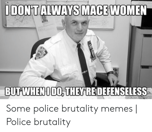 Memes, Police, and Women: IDON'TALWAYS MACE WOMEN  BUTWHEN ODO THEYRE DEFENSELESS  quickmeme.com Some police brutality memes | Police brutality