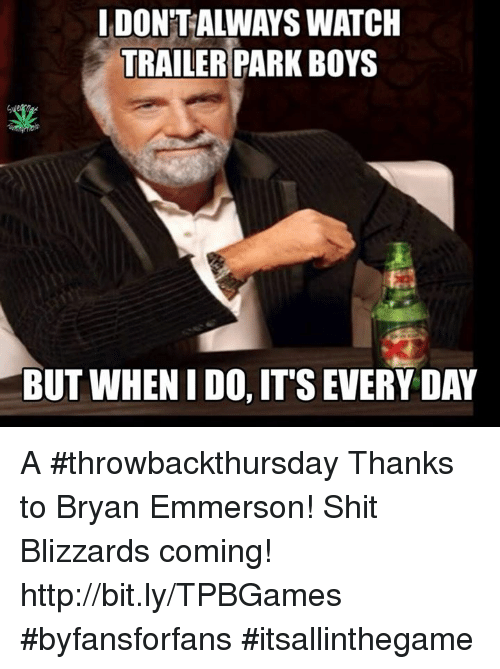 Memes, Trailer Park Boys, and Blizzard: IDONTALWAYS WATCH  TRAILER PARK BOYS  BUT WHEN IDO, ITSEVERYDAY A #throwbackthursday Thanks to Bryan Emmerson! Shit Blizzards coming! http://bit.ly/TPBGames #byfansforfans #itsallinthegame