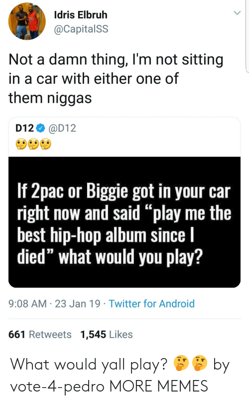 "biggie: Idris Elbruh  @CapitalSS  Not a damn thing, l'm not sitting  in a car with either one of  them niggas  D12 @D12  If 2pac or Biggie got in your car  right now and said ""play me the  best hip-hop album since l  died"" what would you play?  9:08 AM 23 Jan 19 Twitter for Android  661 Retweets 1,545 Likes What would yall play? 🤔🤔 by vote-4-pedro MORE MEMES"