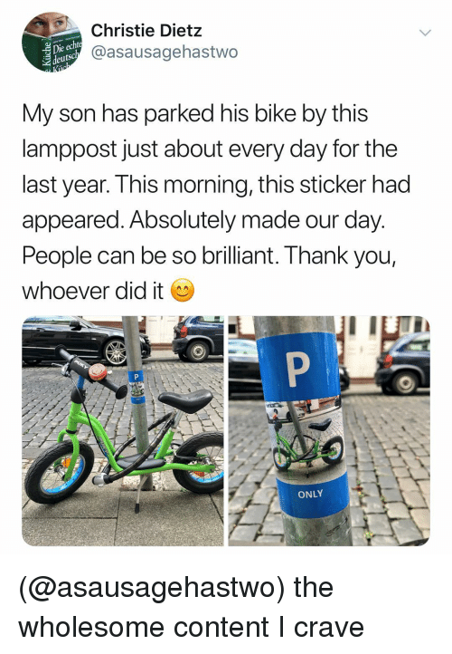 Thank You, Dank Memes, and Brilliant: ie echt  deutsc  Christie Dietz  @asausagehastwo  My son has parked his bike by this  lamppost just about every day for the  last year. This morning, this sticker had  appeared. Absolutely made our day.  People can be so brilliant. Thank you,  whoever did it  ONLY (@asausagehastwo) the wholesome content I crave