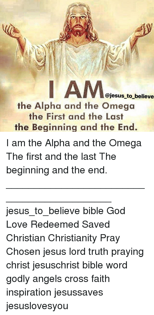 God, Jesus, and Love: Ie  @jesus to believe  the Alpha and the Omega  the First and the Last  the Beginning and the End I am the Alpha and the Omega The first and the last The beginning and the end. ____________________________________________ jesus_to_believe bible God Love Redeemed Saved Christian Christianity Pray Chosen jesus lord truth praying christ jesuschrist bible word godly angels cross faith inspiration jesussaves jesuslovesyou