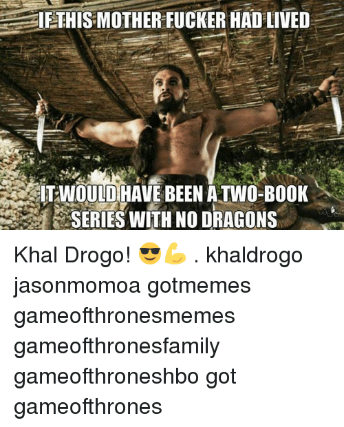 This Mother Fucker: IE THIS MOTHER FUCKER HAD LIVED  WOULD HAVE BEEN ATWO-BOOK  SERIES WITH NO DRAGONS Khal Drogo! 😎💪 . khaldrogo jasonmomoa gotmemes gameofthronesmemes gameofthronesfamily gameofthroneshbo got gameofthrones