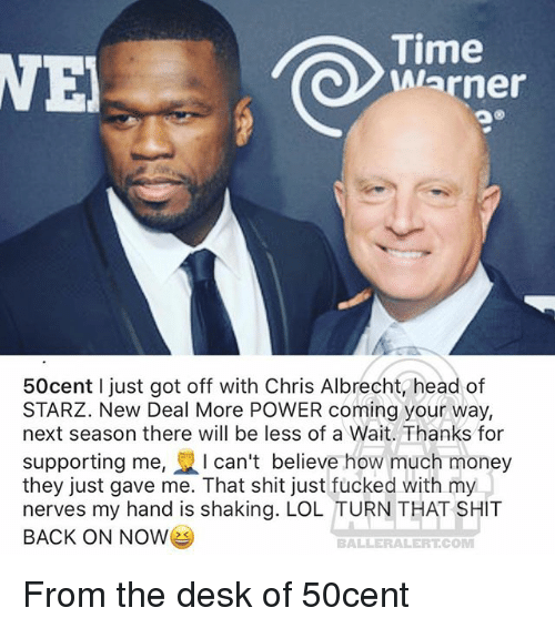 new deal: ie  Warner  50cent I just got off with Chris Albrecht head of  STARZ. New Deal More POWER coming your way,  next season there will be less of a Wait. Thanks for  supporting me, I can't believe how much money  they just gave me. That shit just fucked with my  nerves my hand is shaking. LOL TURN THAT SHIT  BACK ON NOWe  BALLERALERT COM From the desk of 50cent