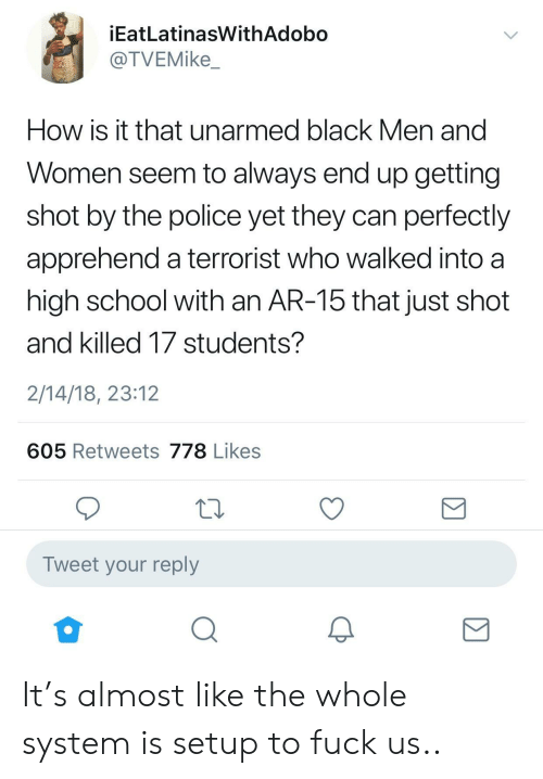Police, School, and Black: İEatLatinasWithAdobo  @TVEMike_  How IS it that unarmed black Men and  Women seem to always end up getting  shot by the police yet they can perfectly  apprehend a terrorist who walked into a  high school with an AR-15 that just shot  and killed 17 students?  2/14/18, 23:12  605 Retweets 778 Likes  Tweet your reply  0 It's almost like the whole system is setup to fuck us..