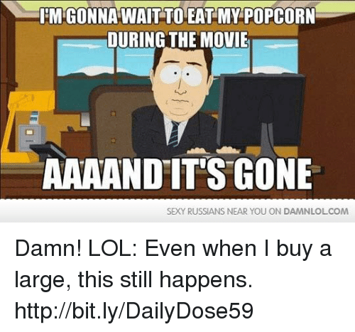 And Its Gone: IEMIGONNA WAIT TOEAT MY POPCORN  DURING THE MOVIE  AAA AND IT'S GONE  SEXY RUSSIANS NEAR YOU ON DAMNLOLCOM Damn! LOL: Even when I buy a large, this still happens.  http://bit.ly/DailyDose59