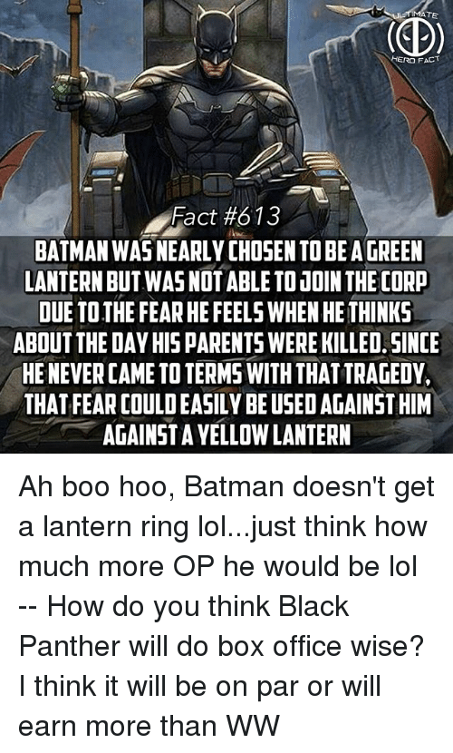Batman, Boo, and Lol: IERO FACT  Fact #613  BATMAN WAS NEARLY CHOSEN TO BE A GREEN  LANTERN BUT WAS NOTABLE TO UOIN THE CORP  DUE TOTHE FEAR HE FEELS WHEN HE THINKS  ABOUT THE DAY HISPARENTS WERE KILLED. SINCE  HE NEVER CAME TO TERMS WITH THAT TRAGEDY  THAT FEAR COULD EASILY BE USED AGAINST HIM  AGAINSTAYELLOW LANTERN Ah boo hoo, Batman doesn't get a lantern ring lol...just think how much more OP he would be lol -- How do you think Black Panther will do box office wise? I think it will be on par or will earn more than WW