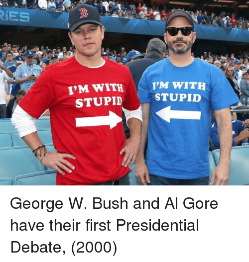 Al Gore, George W. Bush, and Debate: IES  3  I'M WITH  STUPID  M WITH  STUPID  0 George W. Bush and Al Gore have their first Presidential Debate, (2000)