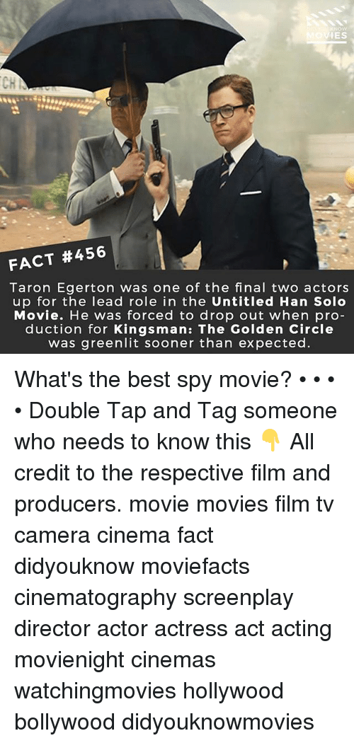 Han Solo, Memes, and Movies: IES  CH  FACT #456 |  Taron Egerton was one of the final two actors  up for the lead role in the Untitled Han Solo  Movie. He was forced to drop out when pro  duction for Kingsman: The Golden Circle  was greenlit sooner than expected. What's the best spy movie? • • • • Double Tap and Tag someone who needs to know this 👇 All credit to the respective film and producers. movie movies film tv camera cinema fact didyouknow moviefacts cinematography screenplay director actor actress act acting movienight cinemas watchingmovies hollywood bollywood didyouknowmovies