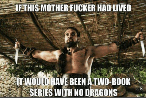 Game of Thrones, Book, and Dragons: IETHISMOTHER FUCKER HAD LIVED  ITWOULD HAVE BEEN A TWO-BOOK  SERIES WITH NO DRAGONS