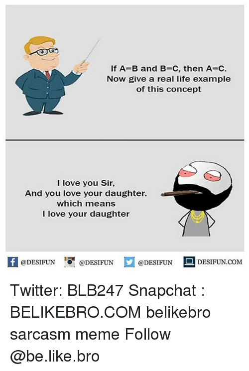 Be Like, Life, and Love: If A=B and B=C, then A=C.  Now give a real life example  of this concept  I love you Sir  And you love your daughter.  which means  l love your daughter  K @DESIFUN 증@DESIFUN @DESIFUN --DESIFUN.COM Twitter: BLB247 Snapchat : BELIKEBRO.COM belikebro sarcasm meme Follow @be.like.bro