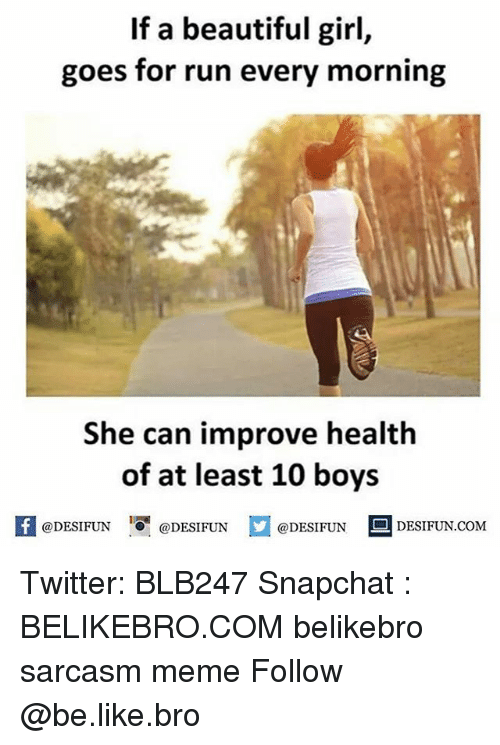 Be Like, Beautiful, and Meme: If a beautiful girl,  goes for run every morning  She can improve health  of at least 10 boys  @DESIFUN ig @DESIFUN  @DESIFUN  DESIFUN.COMM Twitter: BLB247 Snapchat : BELIKEBRO.COM belikebro sarcasm meme Follow @be.like.bro
