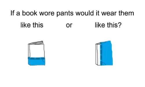 Wore Pants: If a book wore pants would it wear them  like this  like this?  or